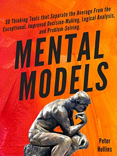 Mental Models: 30 Thinking Tools That Separate the Average from the Exceptional. Improved Decision-Making, Logical Analysis, and Problem-Solving
